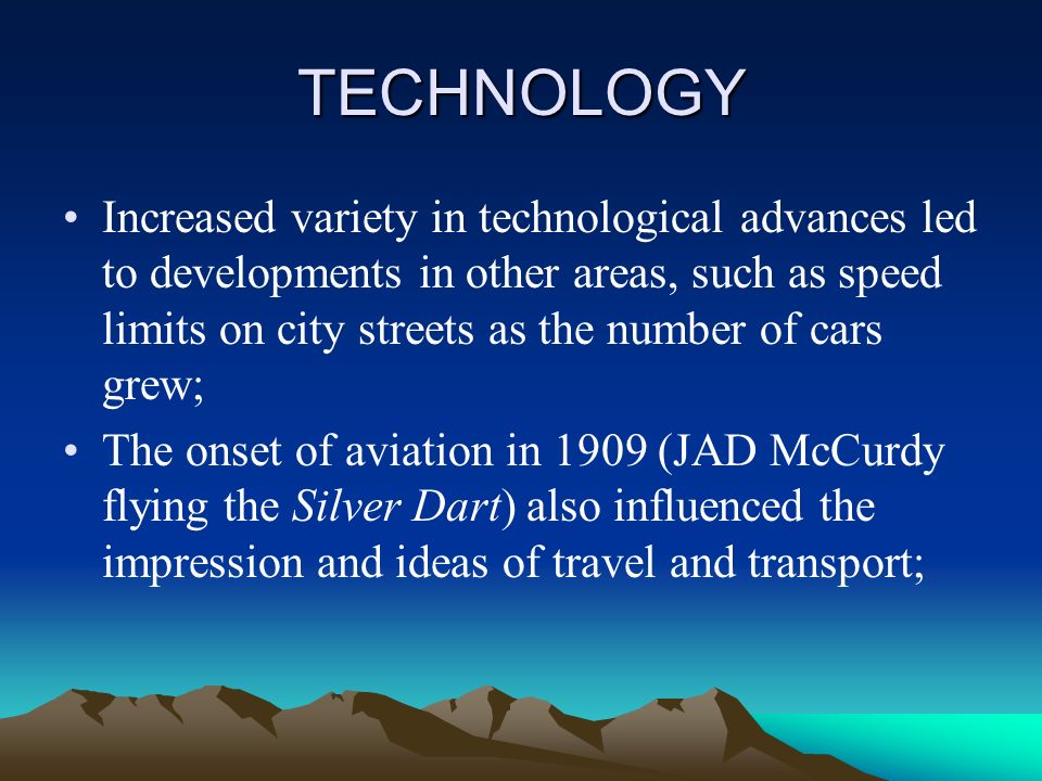 TECHNOLOGY Increased variety in technological advances led to developments in other areas, such as speed limits on city streets as the number of cars grew; The onset of aviation in 1909 (JAD McCurdy flying the Silver Dart) also influenced the impression and ideas of travel and transport;