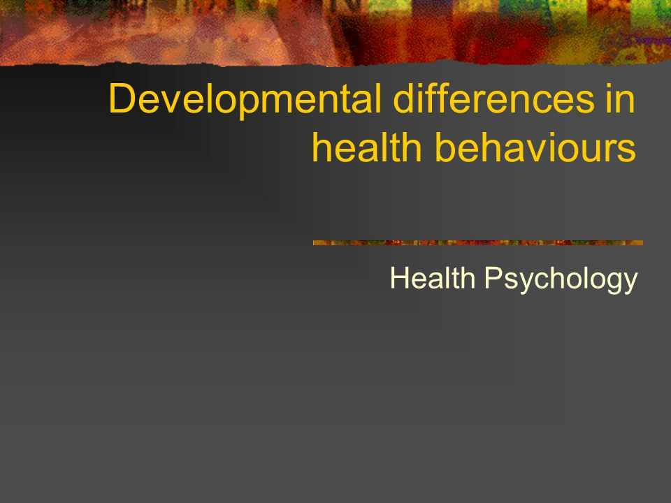 Developmental differences in health behaviours Health Psychology