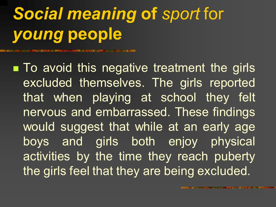 Social meaning of sport for young people To avoid this negative treatment the girls excluded themselves. The girls reported that when playing at schoo