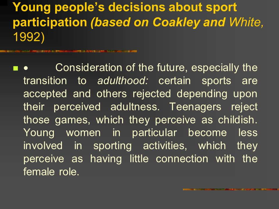 Young peoples decisions about sport participation (based on Coakley and White, 1992) Consideration of the future, especially the transition to adulthood: certain sports are accepted and others rejected depending upon their perceived adultness.