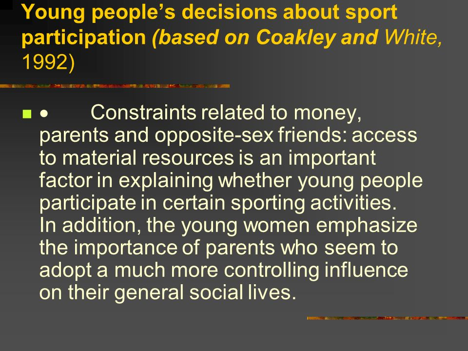 Young peoples decisions about sport participation (based on Coakley and White, 1992) Constraints related to money, parents and opposite-sex friends: a