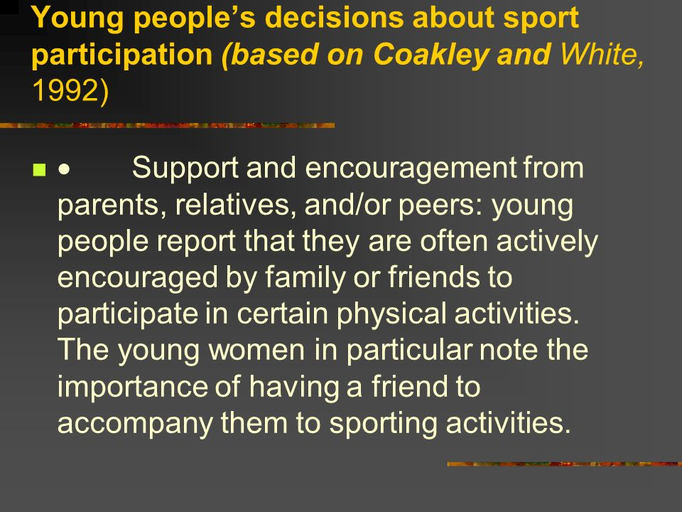 Young peoples decisions about sport participation (based on Coakley and White, 1992) Support and encouragement from parents, relatives, and/or peers: young people report that they are often actively encouraged by family or friends to participate in certain physical activities.