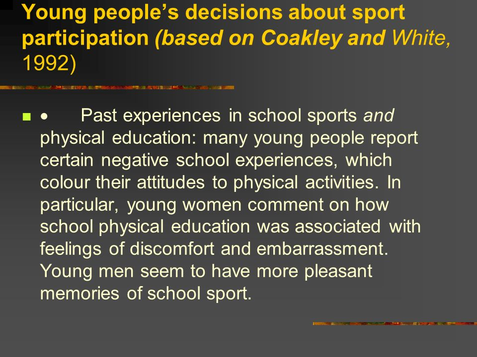 Young peoples decisions about sport participation (based on Coakley and White, 1992) Past experiences in school sports and physical education: many yo