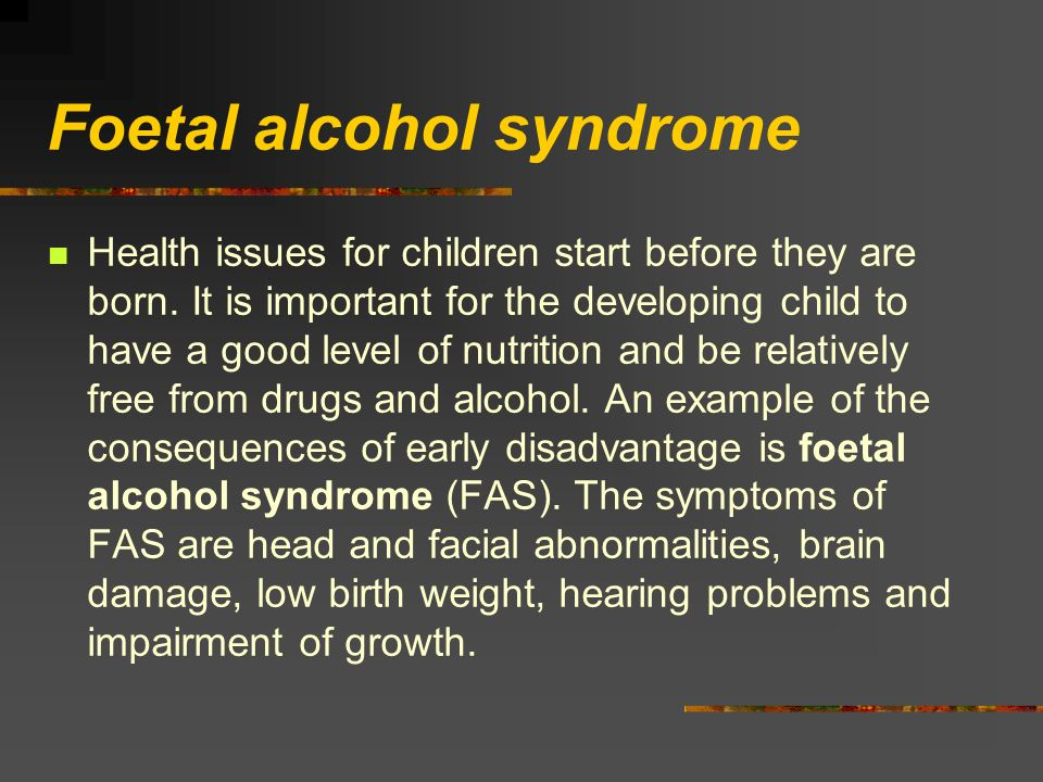 Foetal alcohol syndrome Health issues for children start before they are born. It is important for the developing child to have a good level of nutrit