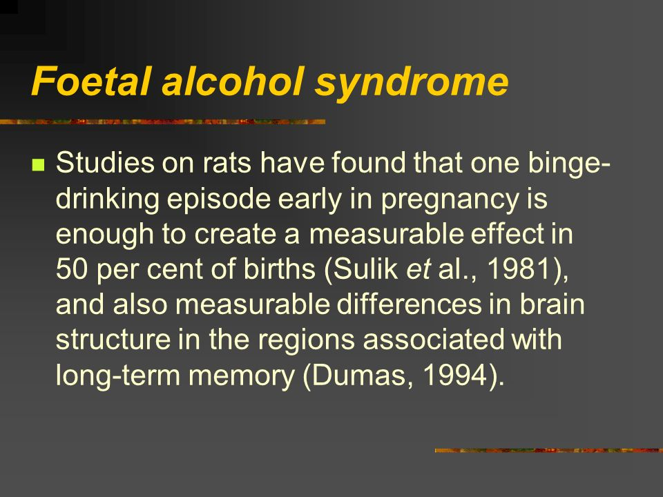Foetal alcohol syndrome Studies on rats have found that one binge- drinking episode early in pregnancy is enough to create a measurable effect in 50 per cent of births (Sulik et al., 1981), and also measurable differences in brain structure in the regions associated with long-term memory (Dumas, 1994).