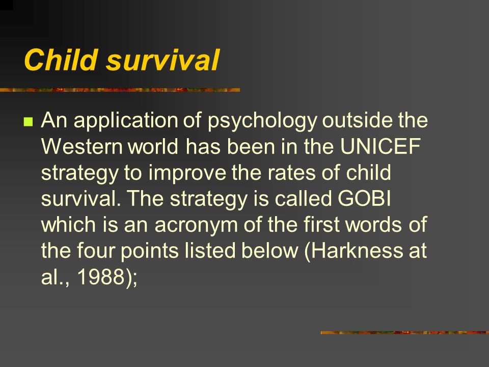 Child survival An application of psychology outside the Western world has been in the UNICEF strategy to improve the rates of child survival.