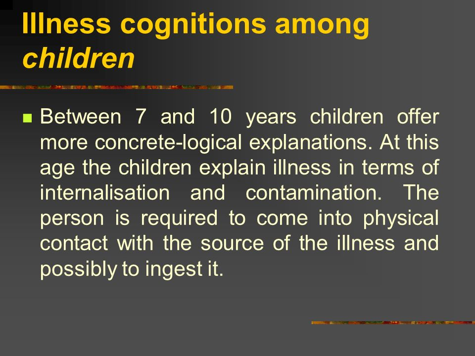Illness cognitions among children Between 7 and 10 years children offer more concrete-logical explanations. At this age the children explain illness i