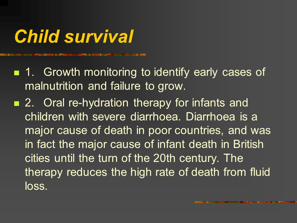 Child survival 1.Growth monitoring to identify early cases of malnutrition and failure to grow. 2.Oral re-hydration therapy for infants and children w