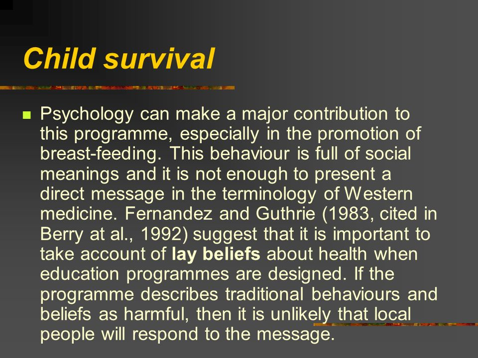 Child survival Psychology can make a major contribution to this programme, especially in the promotion of breast-feeding. This behaviour is full of so