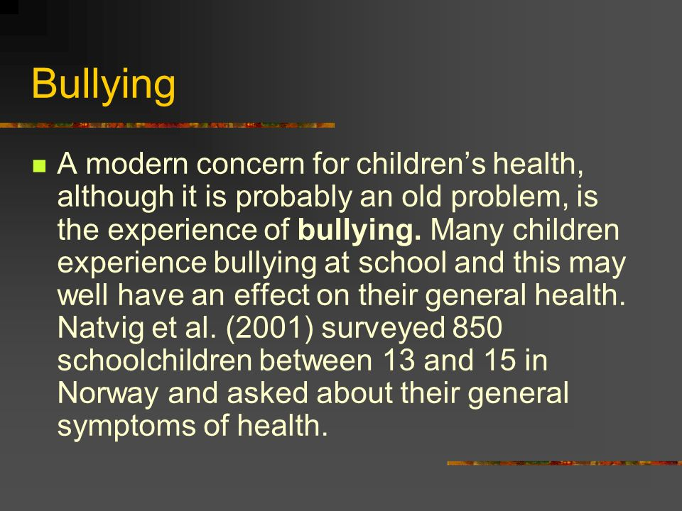 Bullying A modern concern for childrens health, although it is probably an old problem, is the experience of bullying.