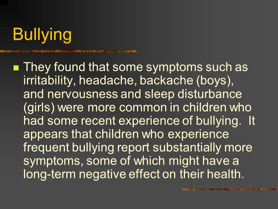 Bullying They found that some symptoms such as irritability, headache, backache (boys), and nervousness and sleep disturbance (girls) were more common in children who had some recent experience of bullying.
