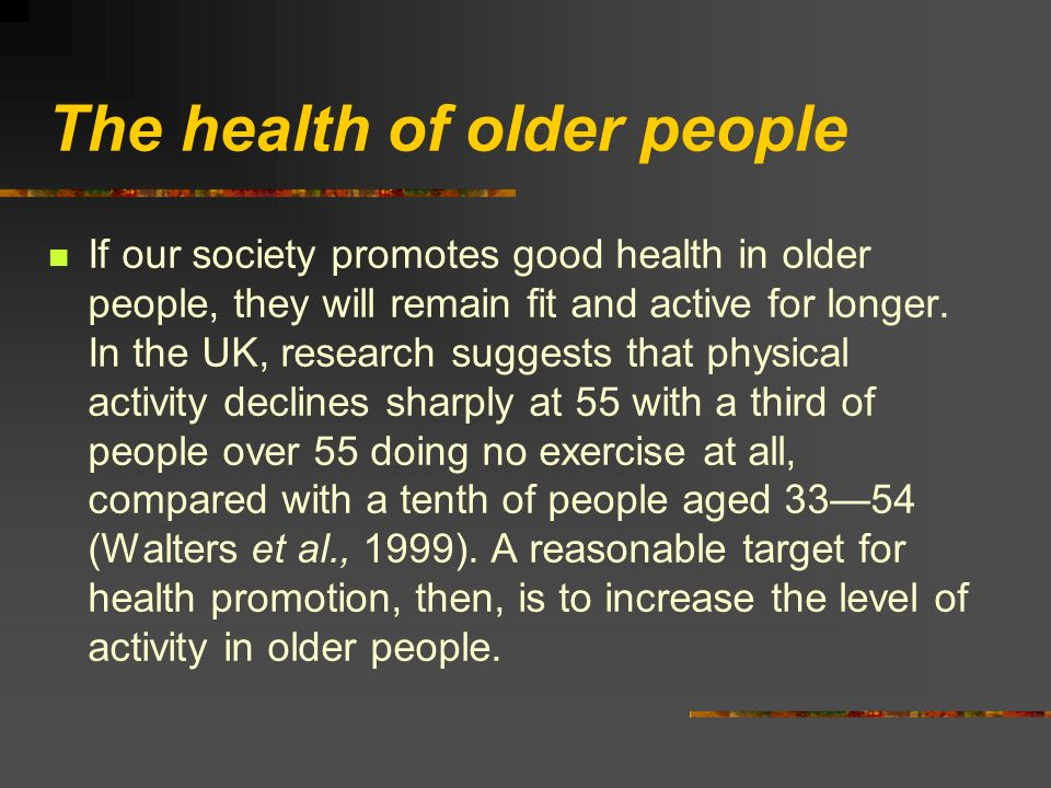 The health of older people If our society promotes good health in older people, they will remain fit and active for longer. In the UK, research sugges