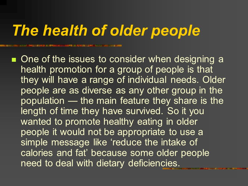 The health of older people One of the issues to consider when designing a health promotion for a group of people is that they will have a range of individual needs.