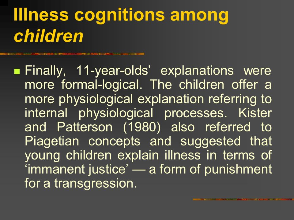 Illness cognitions among children Finally, 11-year-olds explanations were more formal-logical. The children offer a more physiological explanation ref