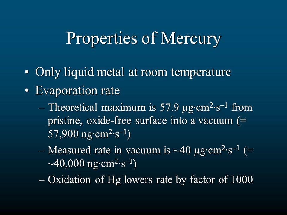 Properties of Mercury Only liquid metal at room temperatureOnly liquid metal at room temperature Evaporation rateEvaporation rate –Theoretical maximum
