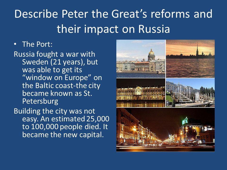 Describe Peter the Greats reforms and their impact on Russia The Port: Russia fought a war with Sweden (21 years), but was able to get its window on E