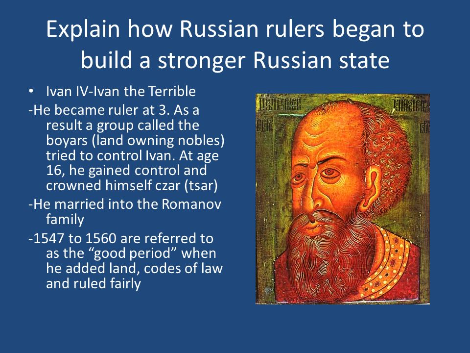Explain how Russian rulers began to build a stronger Russian state Ivan IV-Ivan the Terrible -He became ruler at 3. As a result a group called the boy