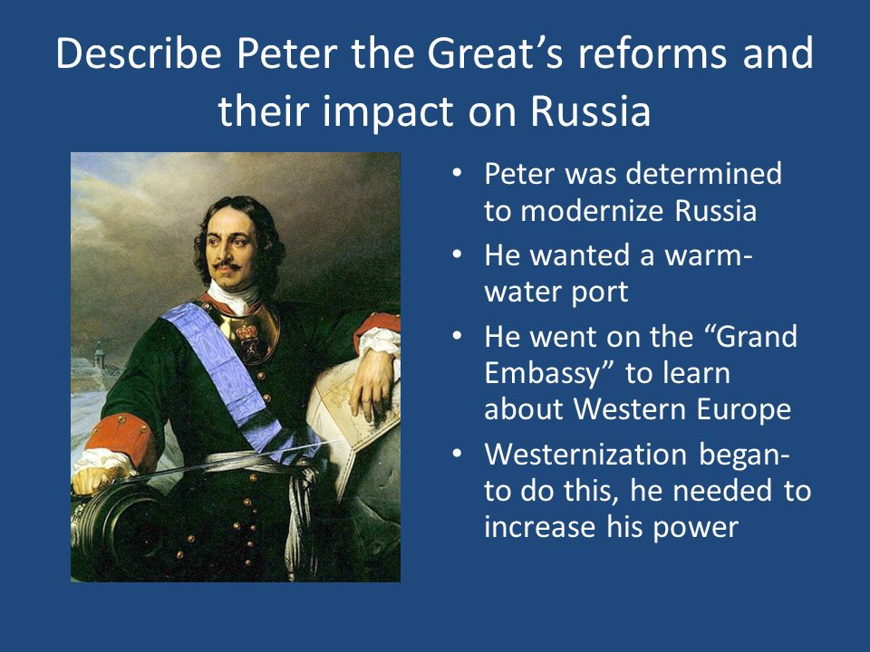 Describe Peter the Greats reforms and their impact on Russia Peter was determined to modernize Russia He wanted a warm- water port He went on the Gran