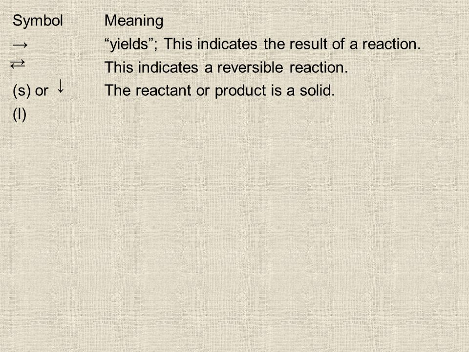 SymbolMeaning yields; This indicates the result of a reaction. This indicates a reversible reaction. (s) or The reactant or product is a solid. (l)