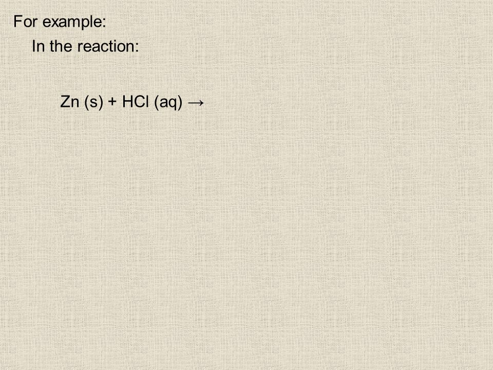 For example: In the reaction: Zn (s) + HCl (aq)