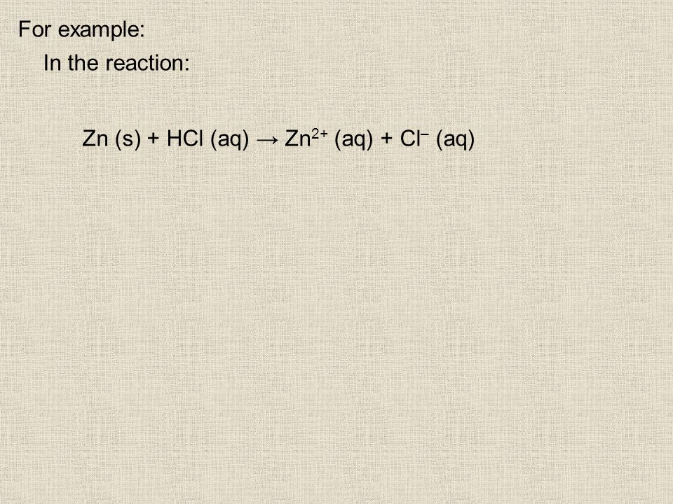 For example: In the reaction: Zn (s) + HCl (aq) Zn 2+ (aq) + Cl – (aq)