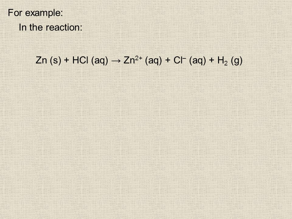 For example: In the reaction: Zn (s) + HCl (aq) Zn 2+ (aq) + Cl – (aq) + H 2 (g)