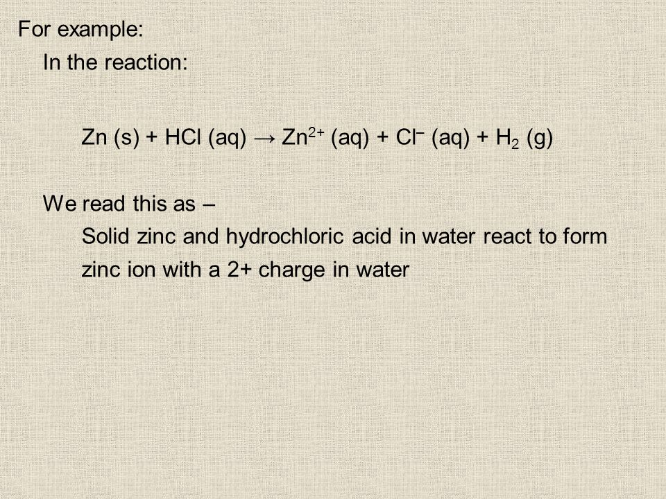 For example: In the reaction: Zn (s) + HCl (aq) Zn 2+ (aq) + Cl – (aq) + H 2 (g) We read this as – Solid zinc and hydrochloric acid in water react to