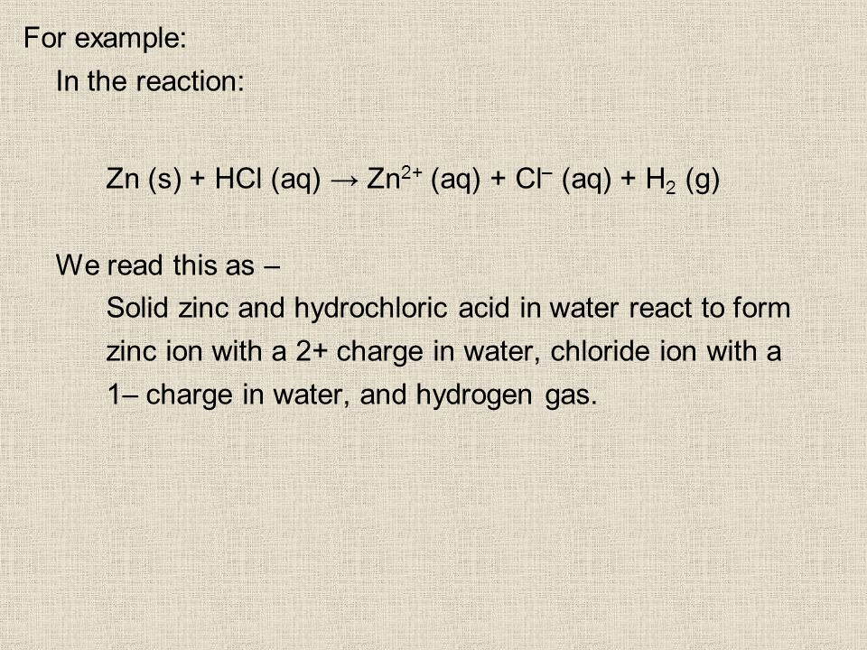 For example: In the reaction: Zn (s) + HCl (aq) Zn 2+ (aq) + Cl – (aq) + H 2 (g) We read this as – Solid zinc and hydrochloric acid in water react to form zinc ion with a 2+ charge in water, chloride ion with a 1– charge in water, and hydrogen gas.