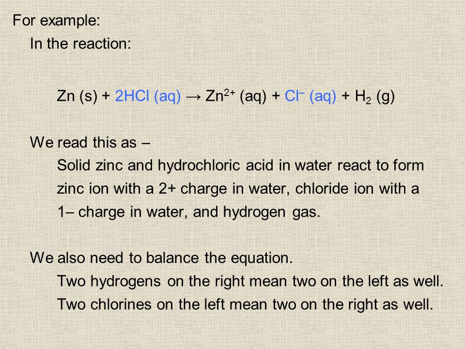 For example: In the reaction: Zn (s) + 2HCl (aq) Zn 2+ (aq) + Cl – (aq) + H 2 (g) We read this as – Solid zinc and hydrochloric acid in water react to form zinc ion with a 2+ charge in water, chloride ion with a 1– charge in water, and hydrogen gas.