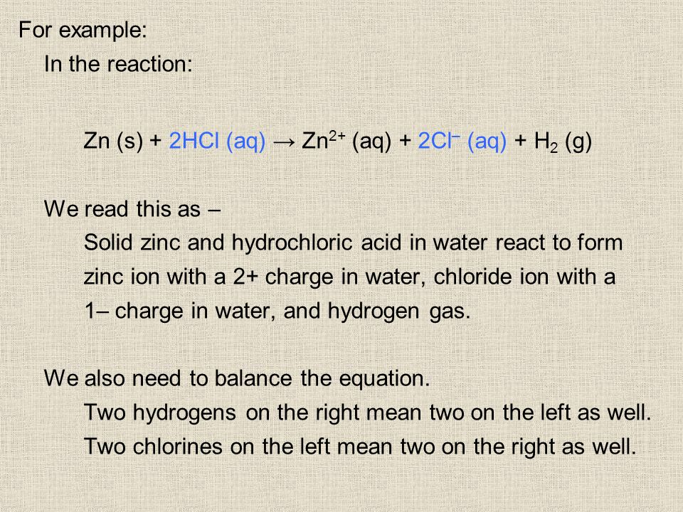 For example: In the reaction: Zn (s) + 2HCl (aq) Zn 2+ (aq) + 2Cl – (aq) + H 2 (g) We read this as – Solid zinc and hydrochloric acid in water react t