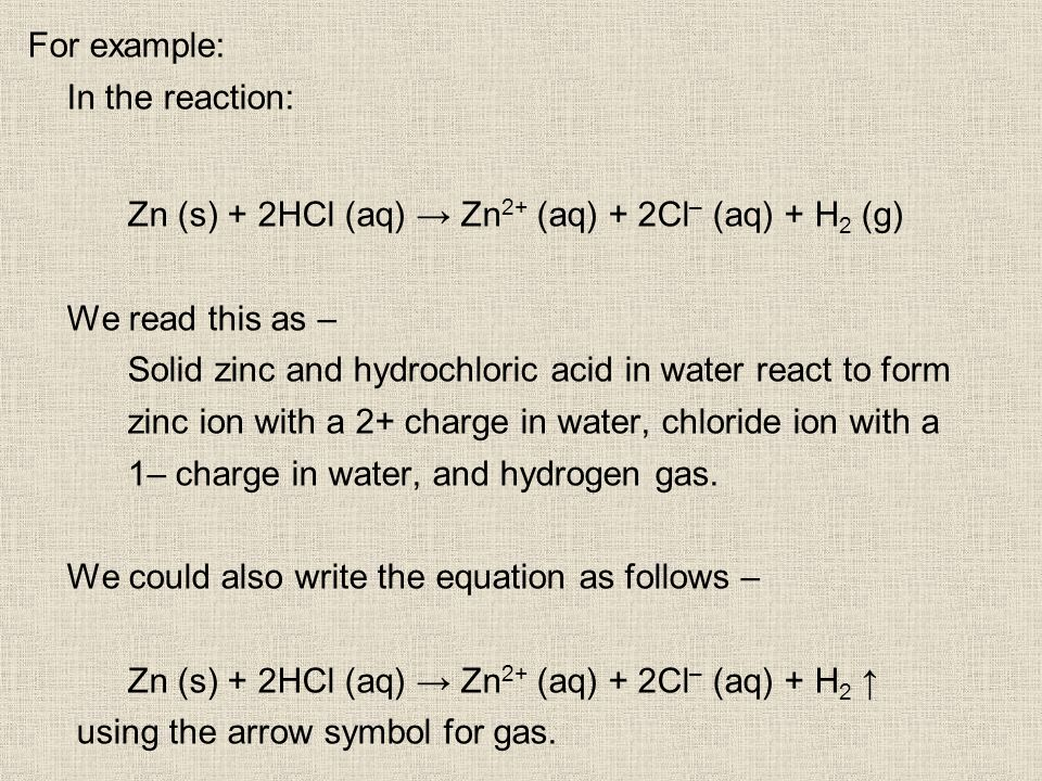 For example: In the reaction: Zn (s) + 2HCl (aq) Zn 2+ (aq) + 2Cl – (aq) + H 2 (g) We read this as – Solid zinc and hydrochloric acid in water react to form zinc ion with a 2+ charge in water, chloride ion with a 1– charge in water, and hydrogen gas.