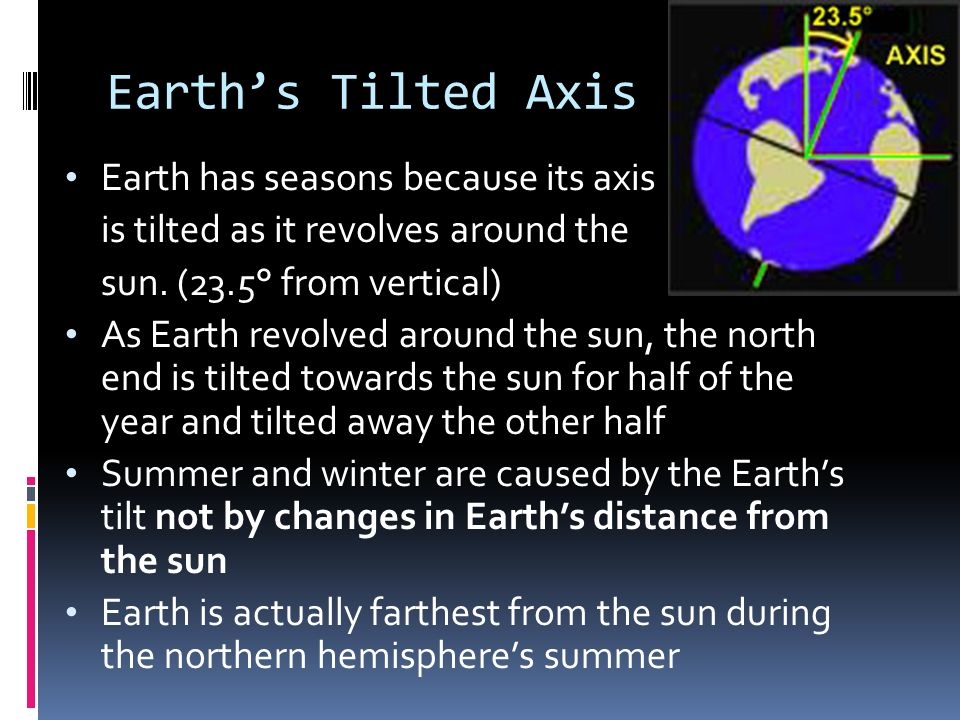 Earths Tilted Axis Earth has seasons because its axis is tilted as it revolves around the sun. (23.5° from vertical) As Earth revolved around the sun,