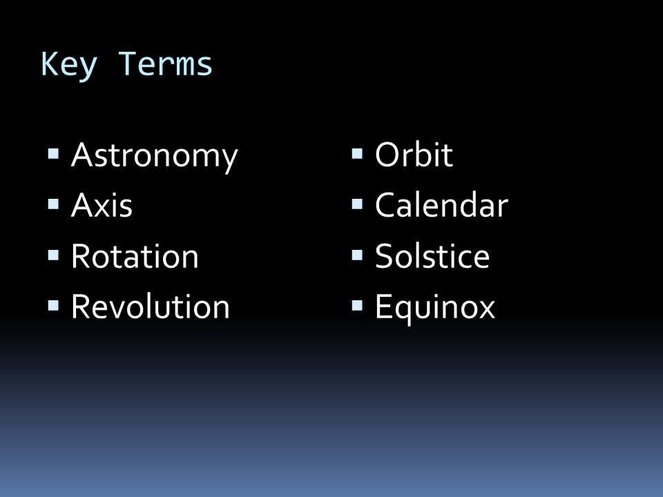 How Earth Moves Astronomy –the study of the moon, stars and other objects in space Earth moves through space in two major ways: rotation and revolution Rotation- the spinning of Earth on its axis Axis – imaginary line through Earths center and North and South poles Rotation causes day and night Takes 24 hours for one rotation Revolution- movement of one object around another One complete revolution of Earth around the sun is a year Earth follows a slightly elliptical orbit around sun