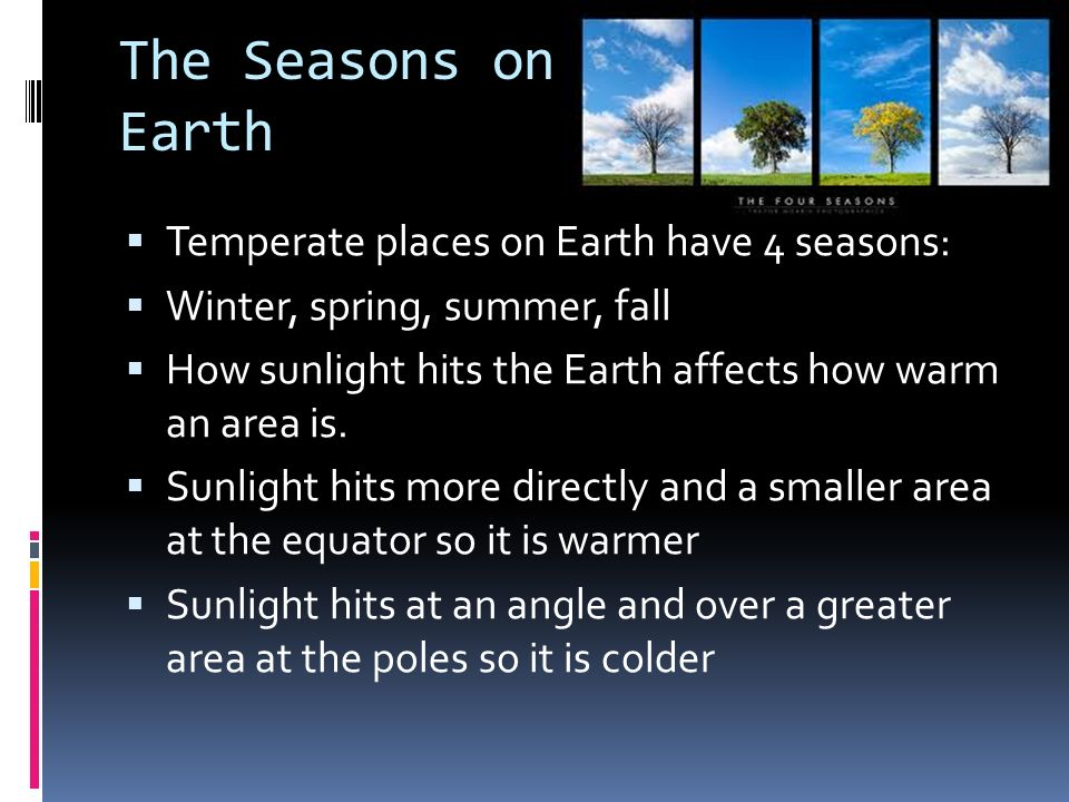 The Seasons on Earth Temperate places on Earth have 4 seasons: Winter, spring, summer, fall How sunlight hits the Earth affects how warm an area is. S