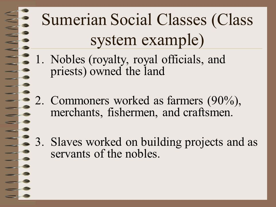 Sumerian Social Classes (Class system example) 1.Nobles (royalty, royal officials, and priests) owned the land 2.Commoners worked as farmers (90%), me