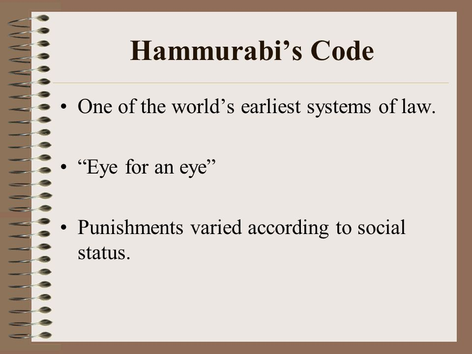 Hammurabis Code One of the worlds earliest systems of law. Eye for an eye Punishments varied according to social status.