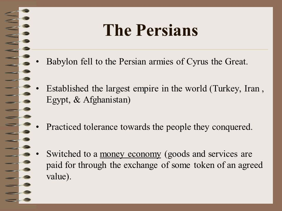 The Persians Babylon fell to the Persian armies of Cyrus the Great. Established the largest empire in the world (Turkey, Iran, Egypt, & Afghanistan) P