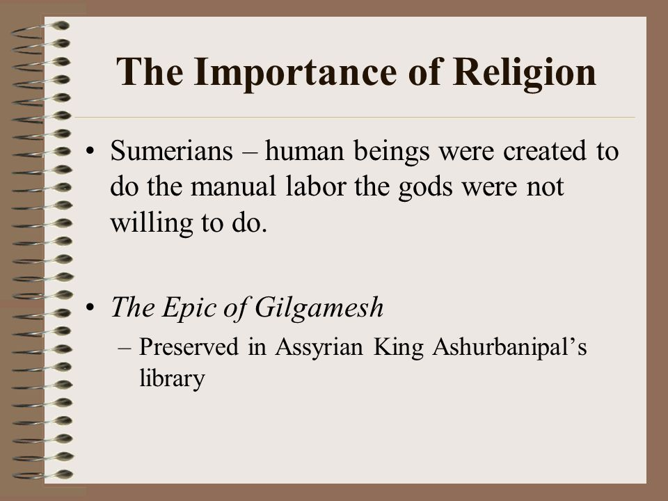 The Importance of Religion Sumerians – human beings were created to do the manual labor the gods were not willing to do. The Epic of Gilgamesh –Preser