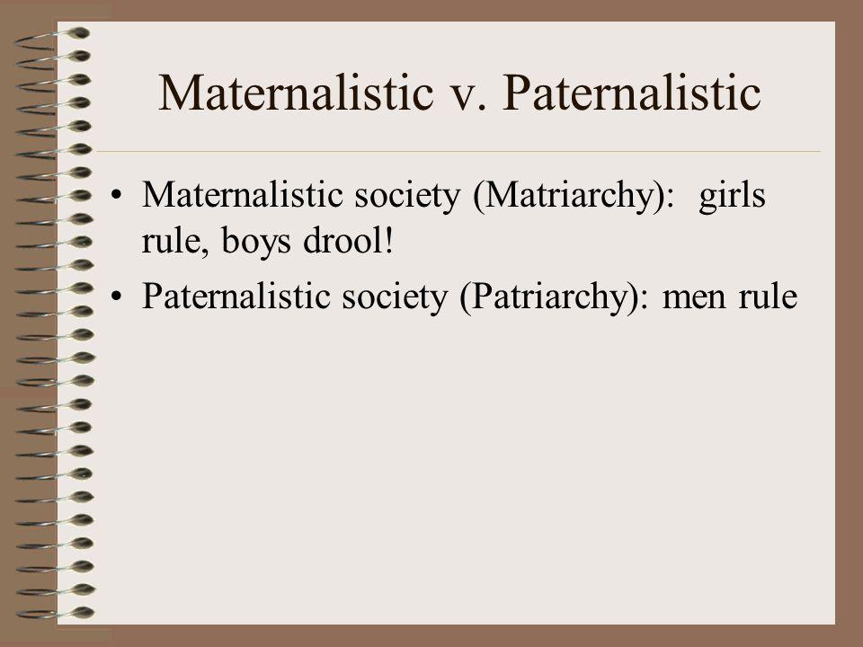 Maternalistic v. Paternalistic Maternalistic society (Matriarchy): girls rule, boys drool! Paternalistic society (Patriarchy): men rule