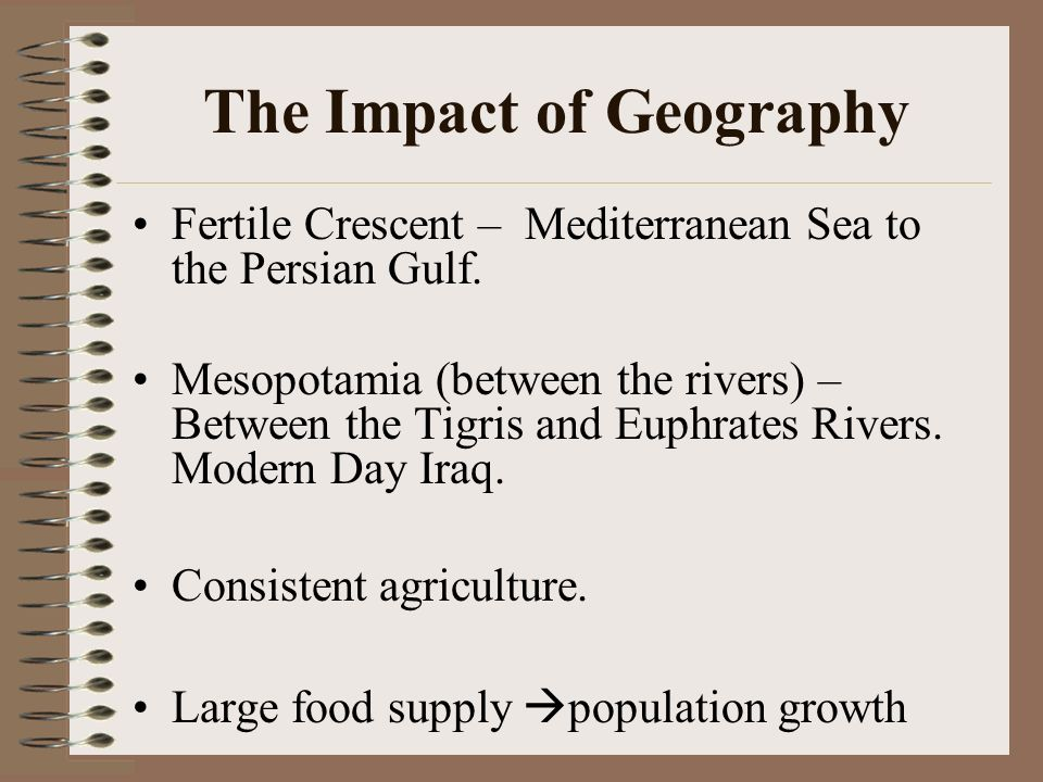 The Impact of Geography Fertile Crescent – Mediterranean Sea to the Persian Gulf. Mesopotamia (between the rivers) – Between the Tigris and Euphrates