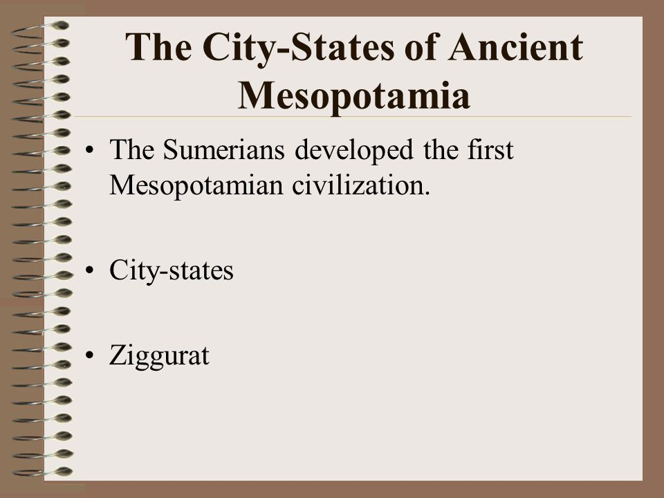 The City-States of Ancient Mesopotamia The Sumerians developed the first Mesopotamian civilization. City-states Ziggurat