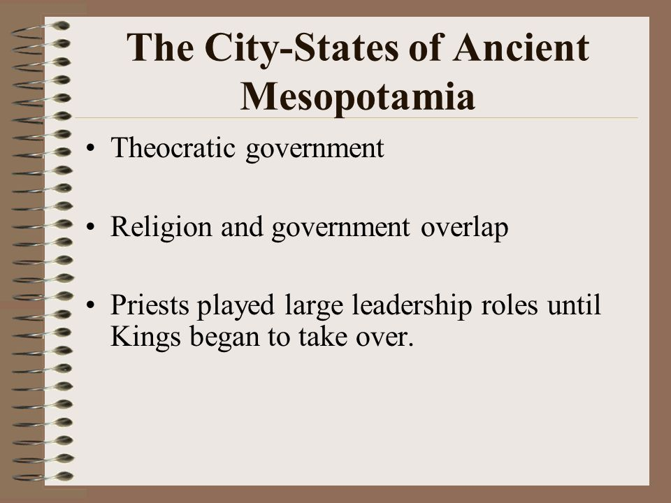 The City-States of Ancient Mesopotamia Theocratic government Religion and government overlap Priests played large leadership roles until Kings began t