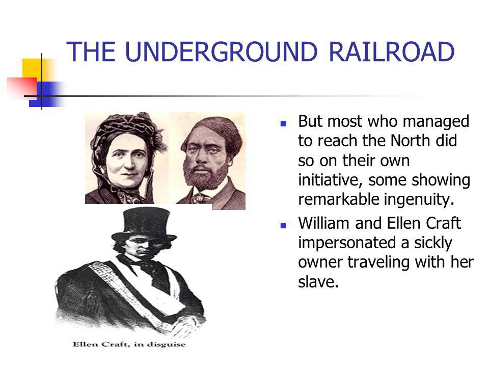THE UNDERGROUND RAILROAD But most who managed to reach the North did so on their own initiative, some showing remarkable ingenuity. William and Ellen