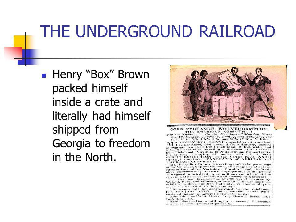 THE UNDERGROUND RAILROAD Henry Box Brown packed himself inside a crate and literally had himself shipped from Georgia to freedom in the North.
