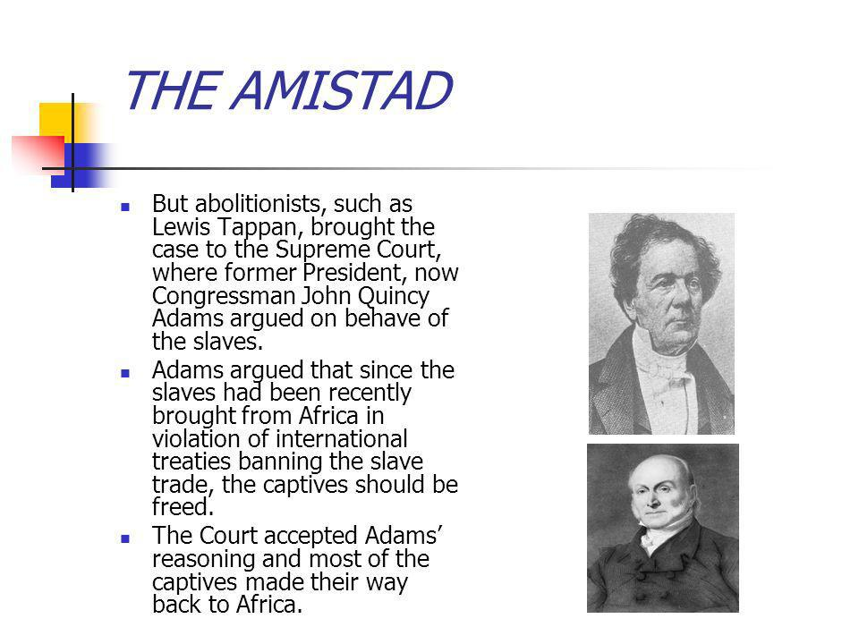 THE AMISTAD But abolitionists, such as Lewis Tappan, brought the case to the Supreme Court, where former President, now Congressman John Quincy Adams