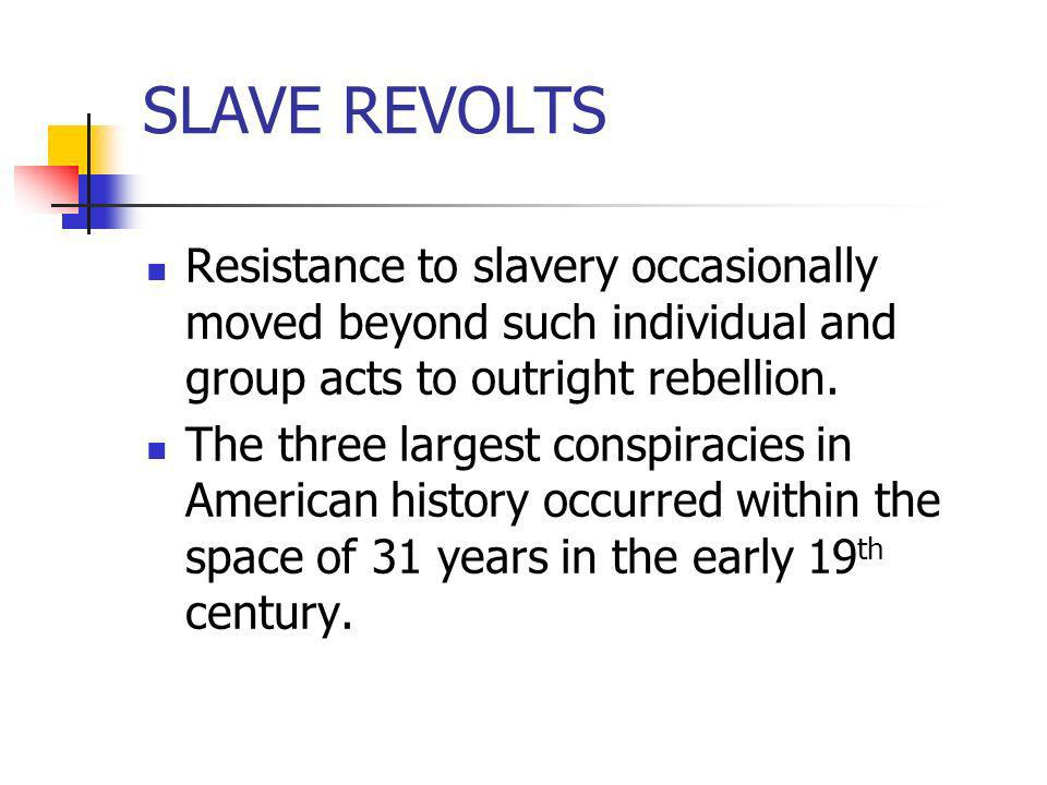 SLAVE REVOLTS Resistance to slavery occasionally moved beyond such individual and group acts to outright rebellion. The three largest conspiracies in