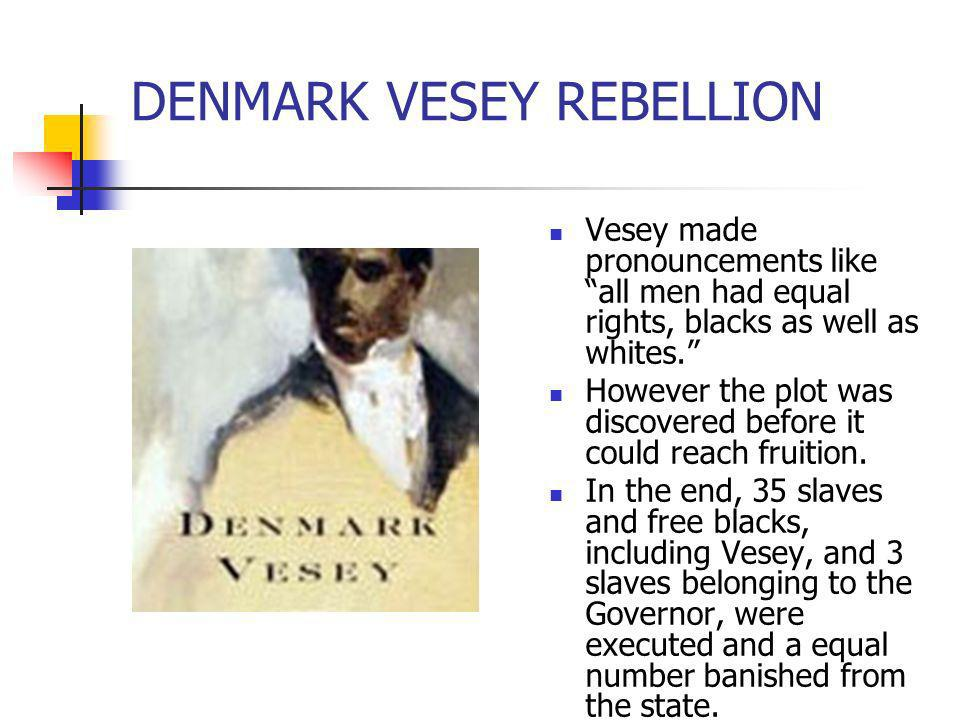 DENMARK VESEY REBELLION Vesey made pronouncements like all men had equal rights, blacks as well as whites. However the plot was discovered before it c