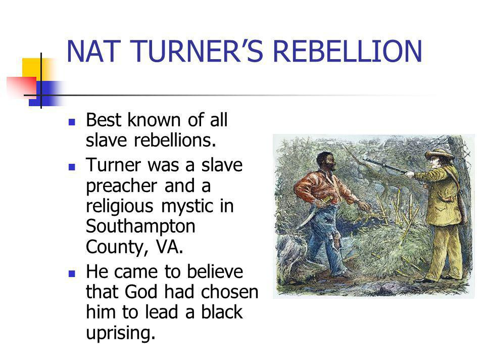 Best known of all slave rebellions. Turner was a slave preacher and a religious mystic in Southampton County, VA. He came to believe that God had chos