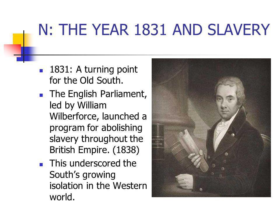 N: THE YEAR 1831 AND SLAVERY 1831: A turning point for the Old South. The English Parliament, led by William Wilberforce, launched a program for aboli