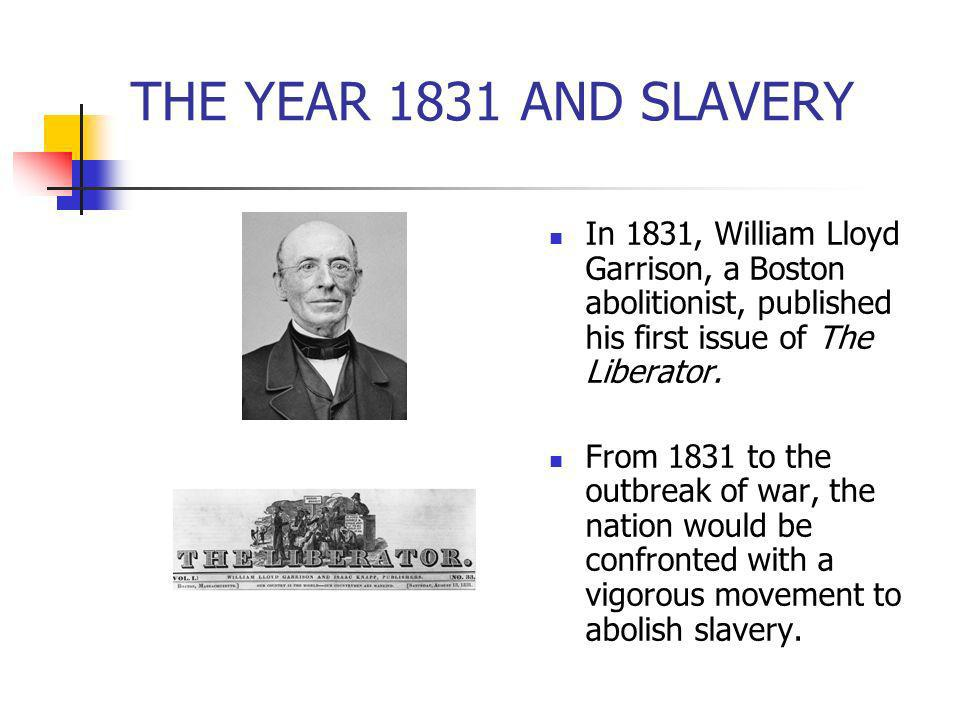 THE YEAR 1831 AND SLAVERY In 1831, William Lloyd Garrison, a Boston abolitionist, published his first issue of The Liberator. From 1831 to the outbrea